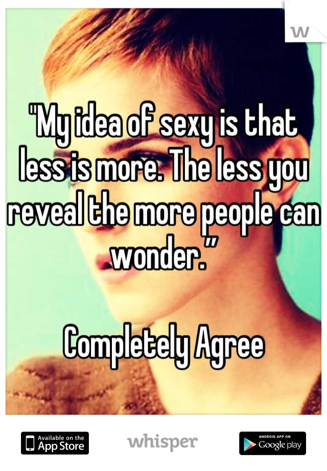 """""""My idea of sexy is that less is more. The less you reveal the more people can wonder.""""   Completely Agree"""