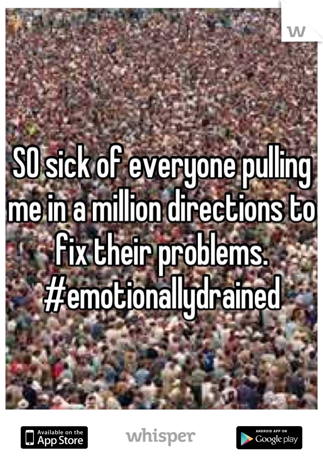 SO sick of everyone pulling me in a million directions to fix their problems. #emotionallydrained
