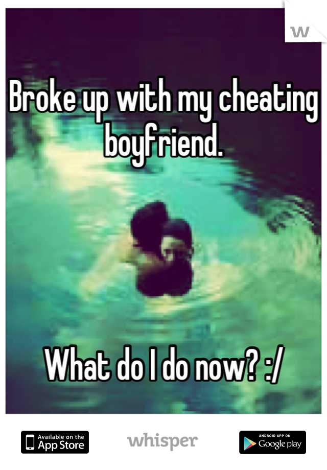 Broke up with my cheating boyfriend.     What do I do now? :/