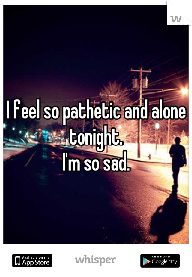 I feel so pathetic and alone tonight.  I'm so sad.