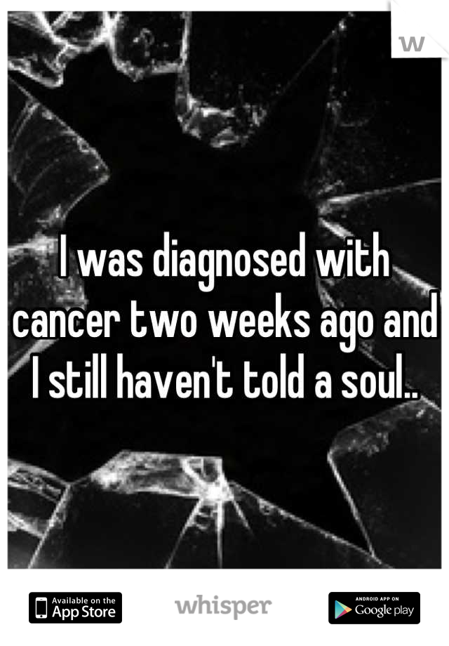 I was diagnosed with cancer two weeks ago and I still haven't told a soul..