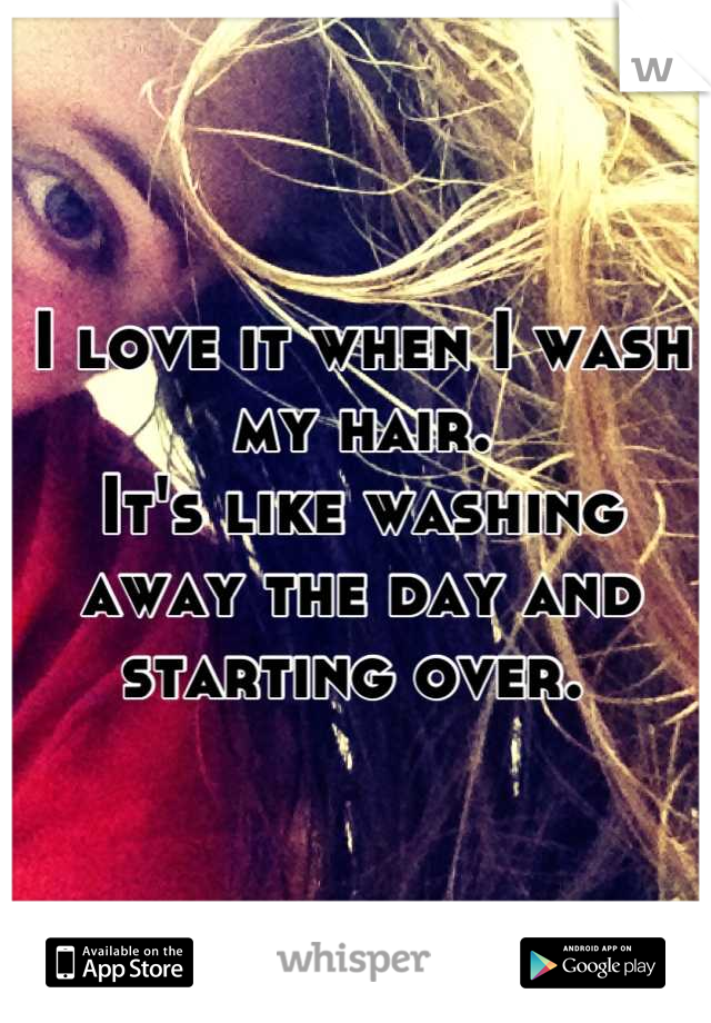 I love it when I wash my hair.  It's like washing away the day and starting over.