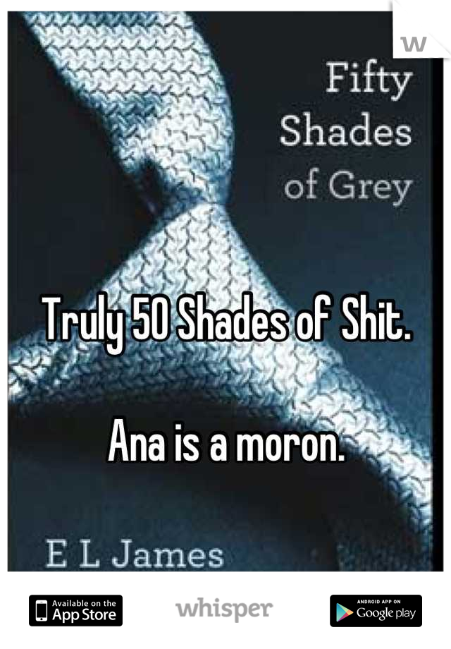 Truly 50 Shades of Shit.  Ana is a moron.