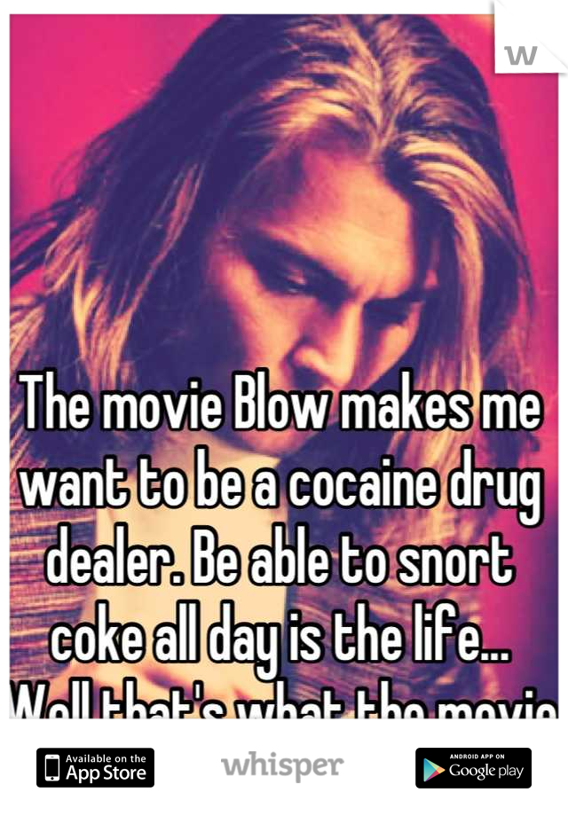 The movie Blow makes me want to be a cocaine drug dealer. Be able to snort coke all day is the life... Well that's what the movie tells me