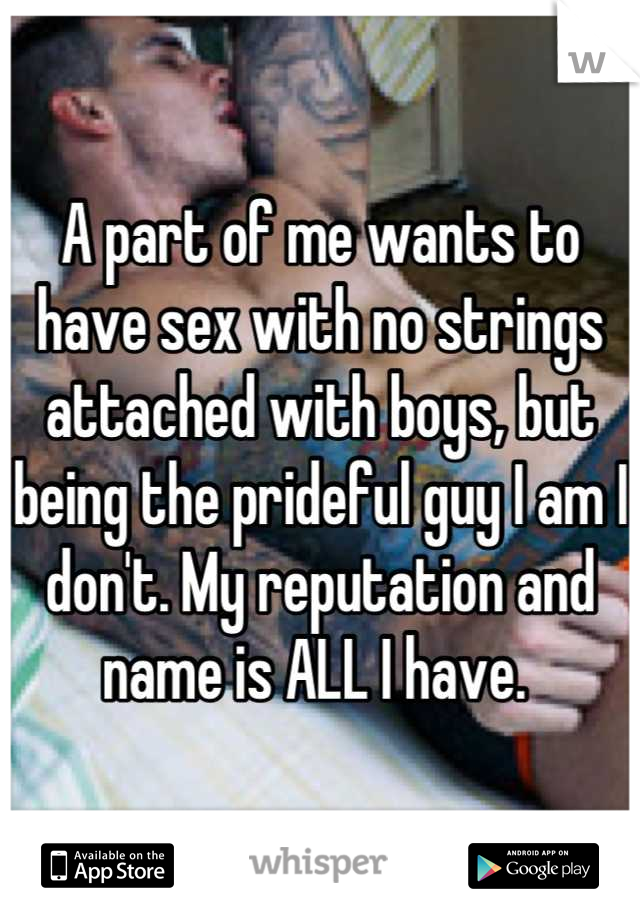 A part of me wants to have sex with no strings attached with boys, but being the prideful guy I am I don't. My reputation and name is ALL I have.