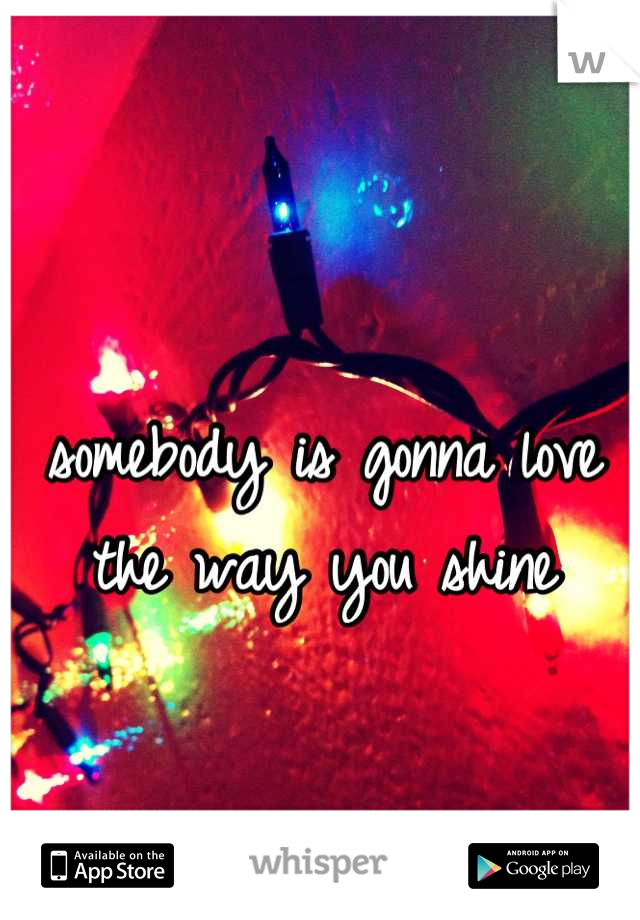 somebody is gonna love  the way you shine