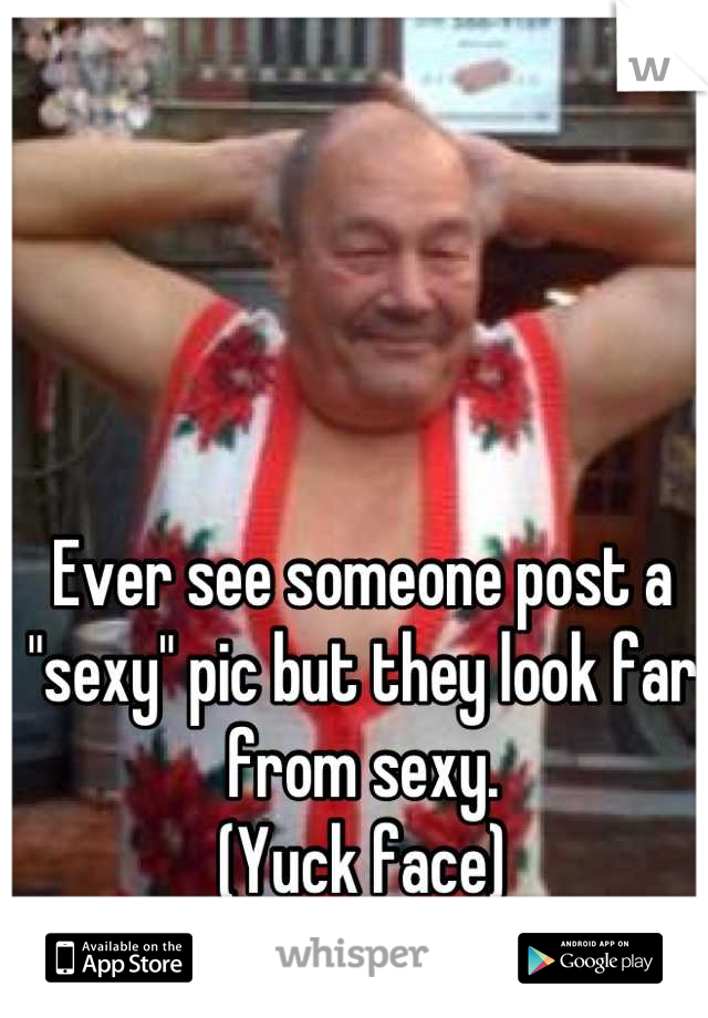 """Ever see someone post a """"sexy"""" pic but they look far from sexy.  (Yuck face)"""