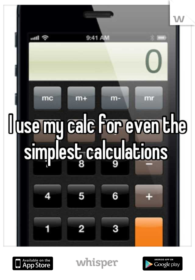 I use my calc for even the simplest calculations
