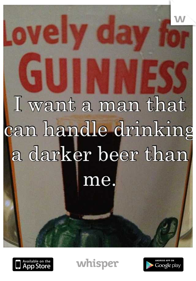 I want a man that can handle drinking a darker beer than me.