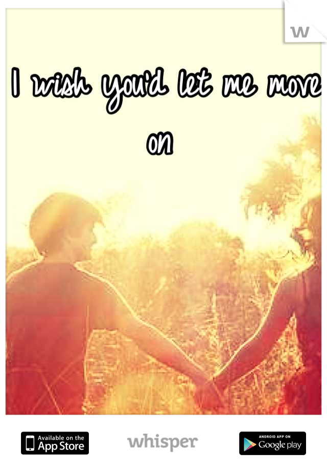 I wish you'd let me move on