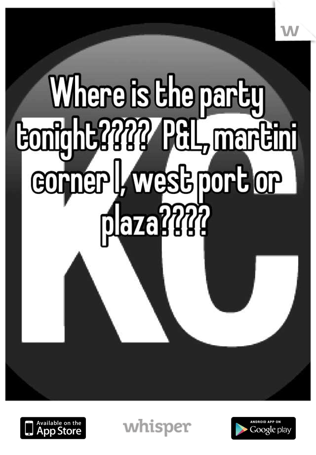 Where is the party tonight????  P&L, martini corner l, west port or plaza????
