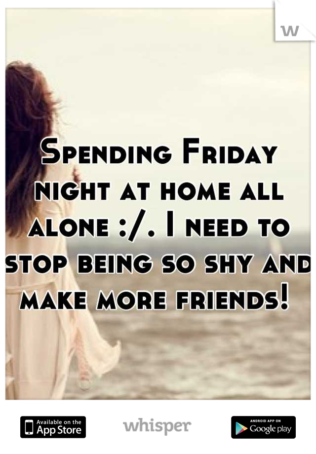 Spending Friday night at home all alone :/. I need to stop being so shy and make more friends!