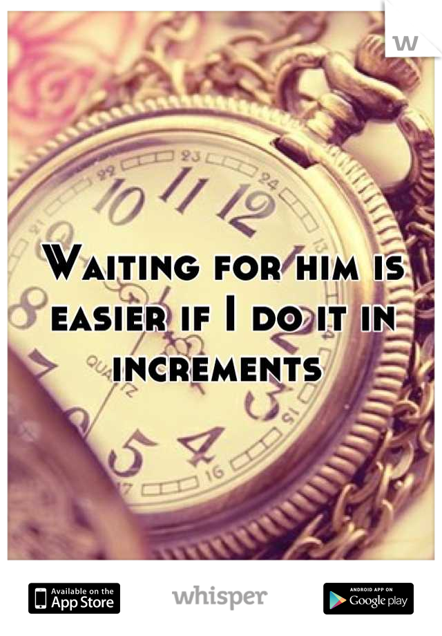Waiting for him is easier if I do it in increments