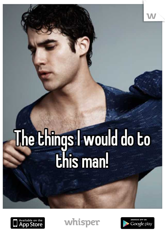 The things I would do to this man!