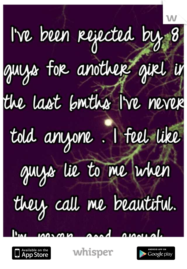 I've been rejected by 8 guys for another girl in the last 6mths I've never told anyone . I feel like guys lie to me when they call me beautiful. I'm never good enough.