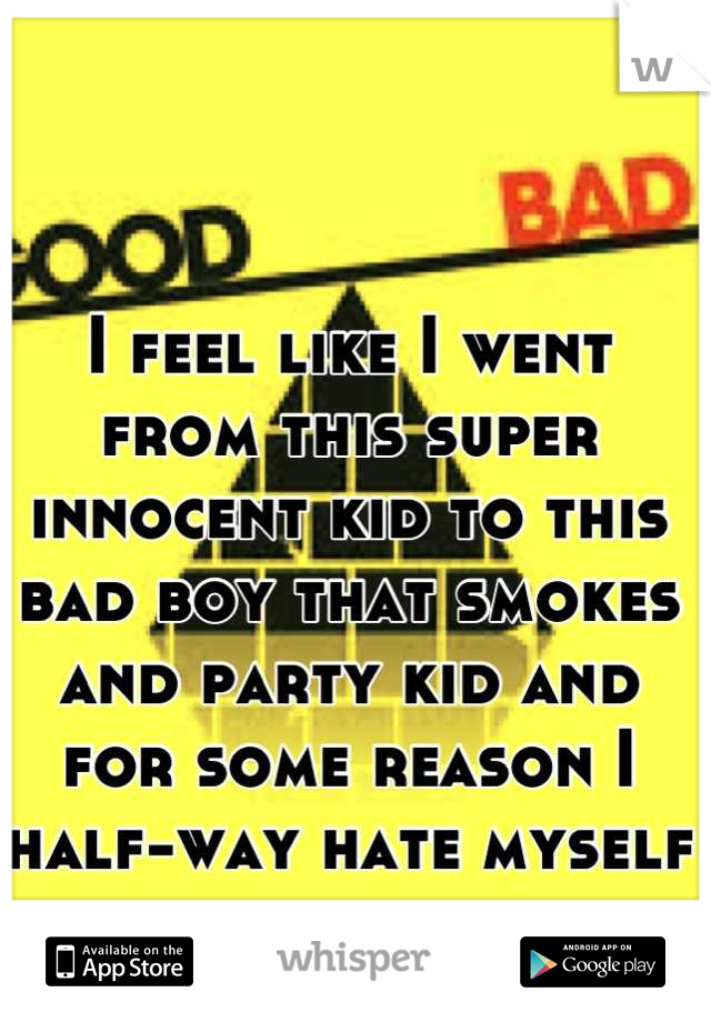 I feel like I went from this super innocent kid to this bad boy that smokes and party kid and for some reason I half-way hate myself