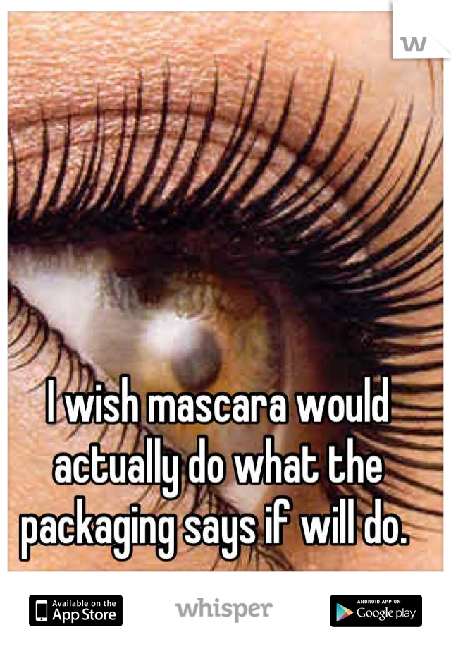 I wish mascara would actually do what the packaging says if will do.