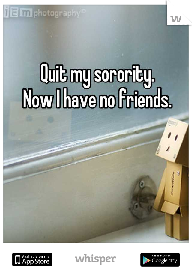 Quit my sorority.  Now I have no friends.