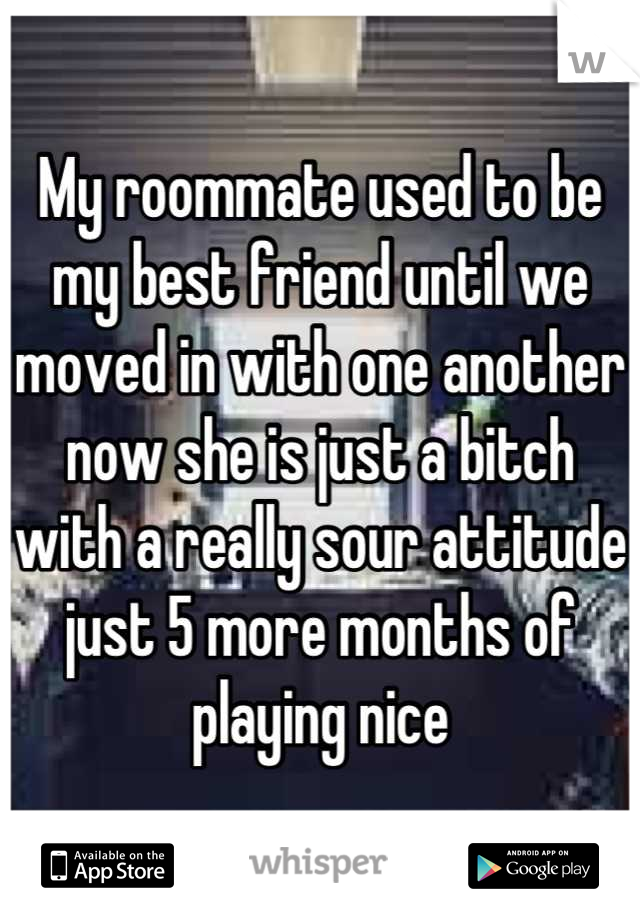 My roommate used to be my best friend until we moved in with one another now she is just a bitch with a really sour attitude just 5 more months of playing nice
