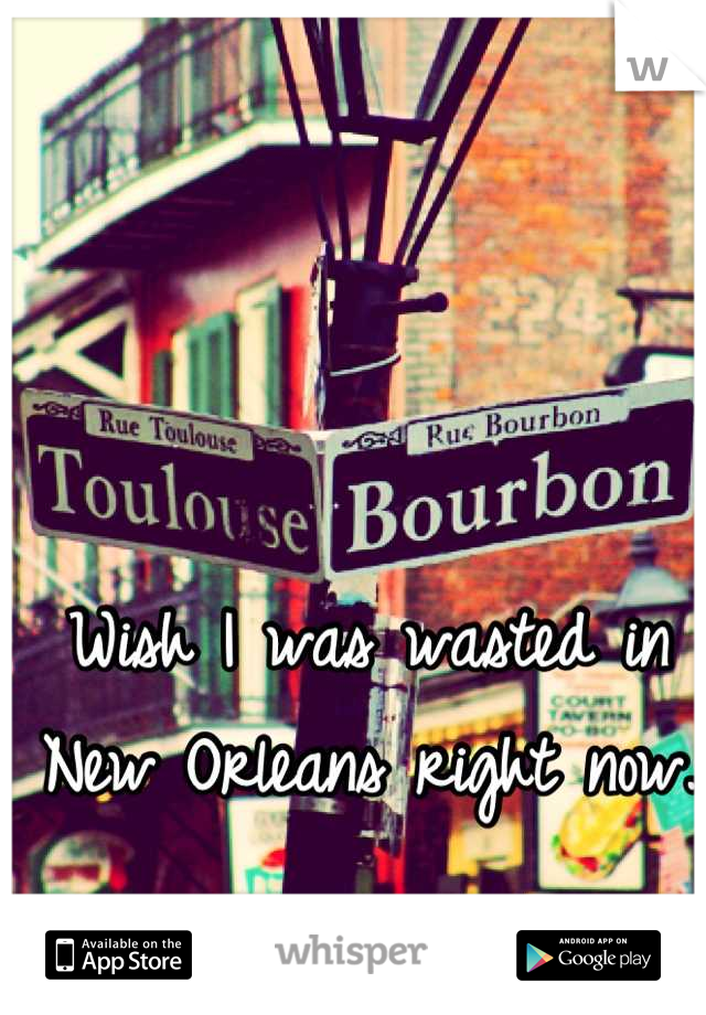 Wish I was wasted in New Orleans right now.