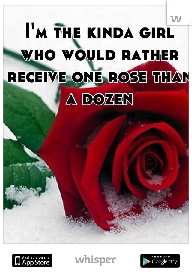 I'm the kinda girl who would rather receive one rose than a dozen