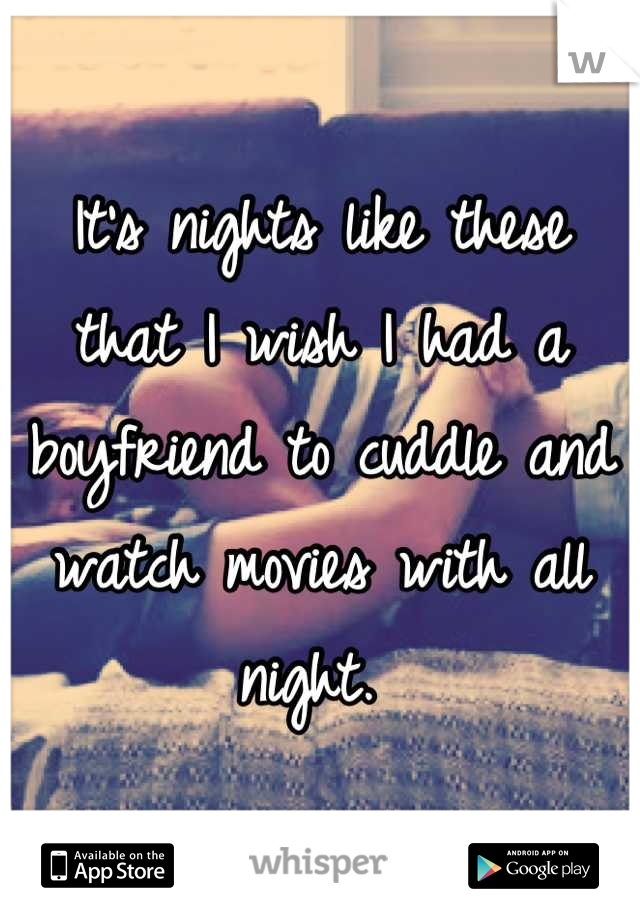 It's nights like these that I wish I had a boyfriend to cuddle and watch movies with all night.