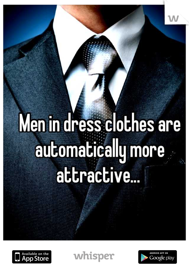 Men in dress clothes are automatically more attractive...
