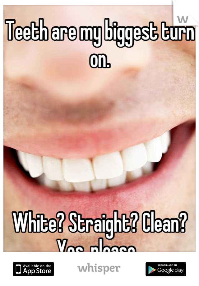 Teeth are my biggest turn on.       White? Straight? Clean? Yes, please.