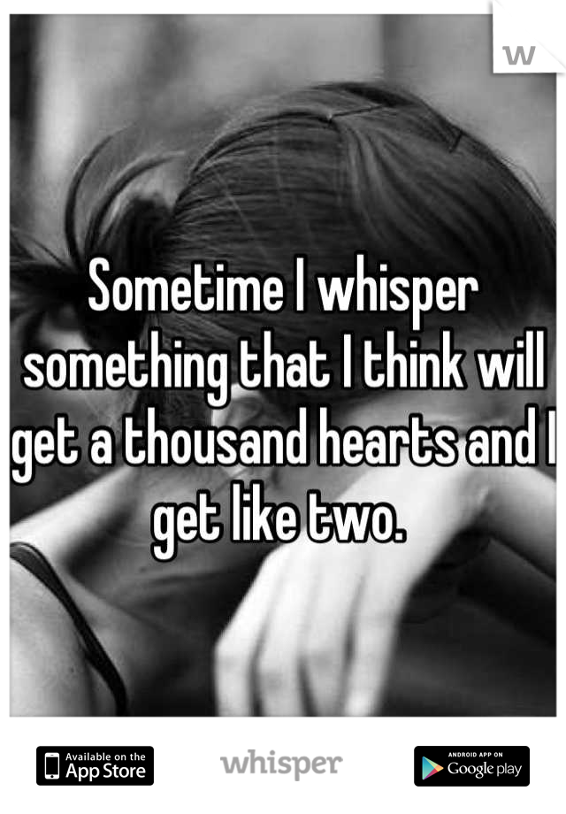 Sometime I whisper something that I think will get a thousand hearts and I get like two.