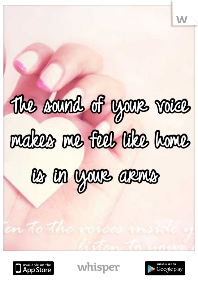 The sound of your voice makes me feel like home is in your arms