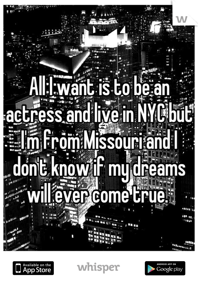 All I want is to be an actress and live in NYC but I'm from Missouri and I don't know if my dreams will ever come true.