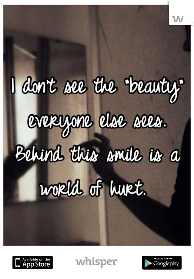 """I don't see the """"beauty"""" everyone else sees. Behind this smile is a world of hurt."""