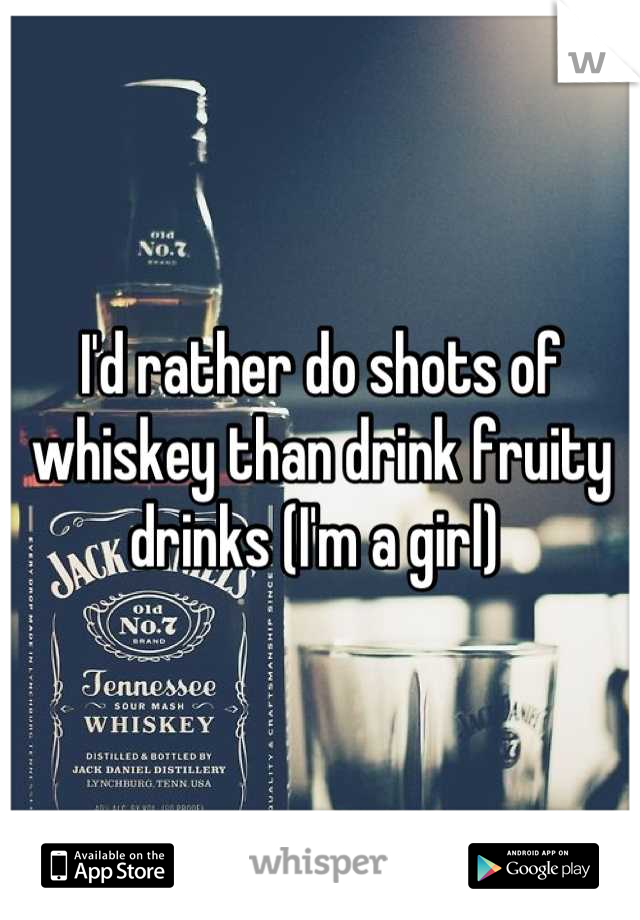 I'd rather do shots of whiskey than drink fruity drinks (I'm a girl)