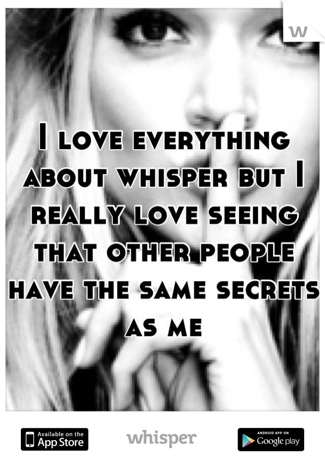 I love everything about whisper but I really love seeing that other people have the same secrets as me