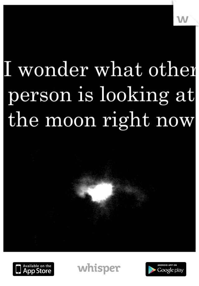 I wonder what other person is looking at the moon right now