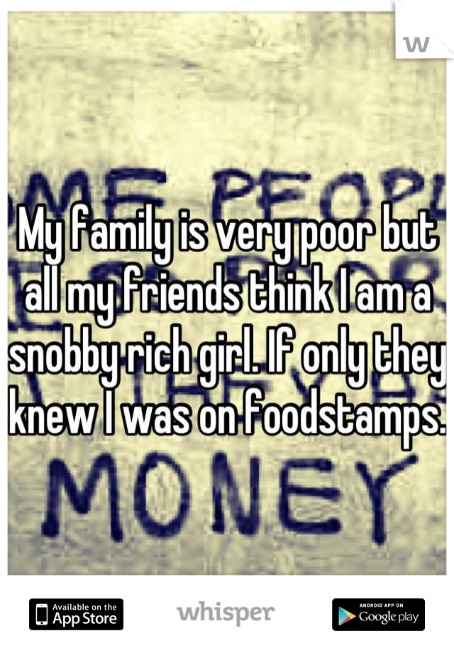 My family is very poor but all my friends think I am a snobby rich girl. If only they knew I was on foodstamps.