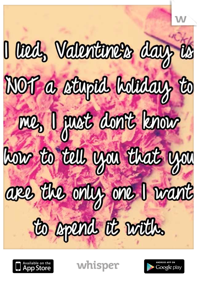 I lied, Valentine's day is NOT a stupid holiday to me, I just don't know how to tell you that you are the only one I want to spend it with.