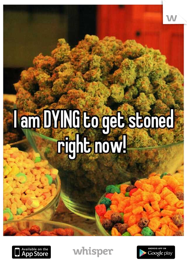 I am DYING to get stoned right now!