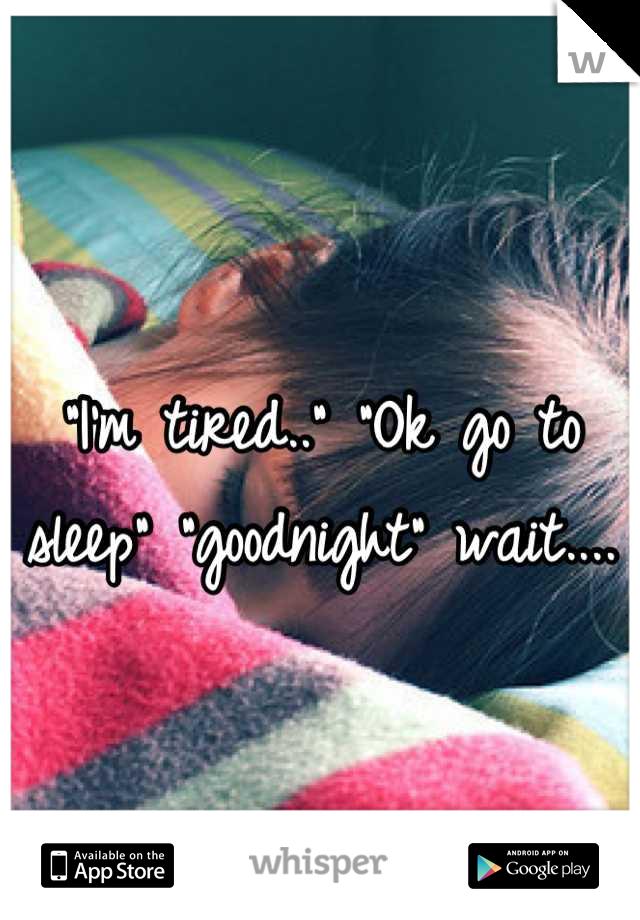 """I'm tired.."" ""Ok go to sleep"" ""goodnight"" wait...."