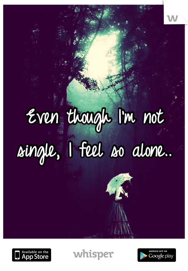 Even though I'm not single, I feel so alone..