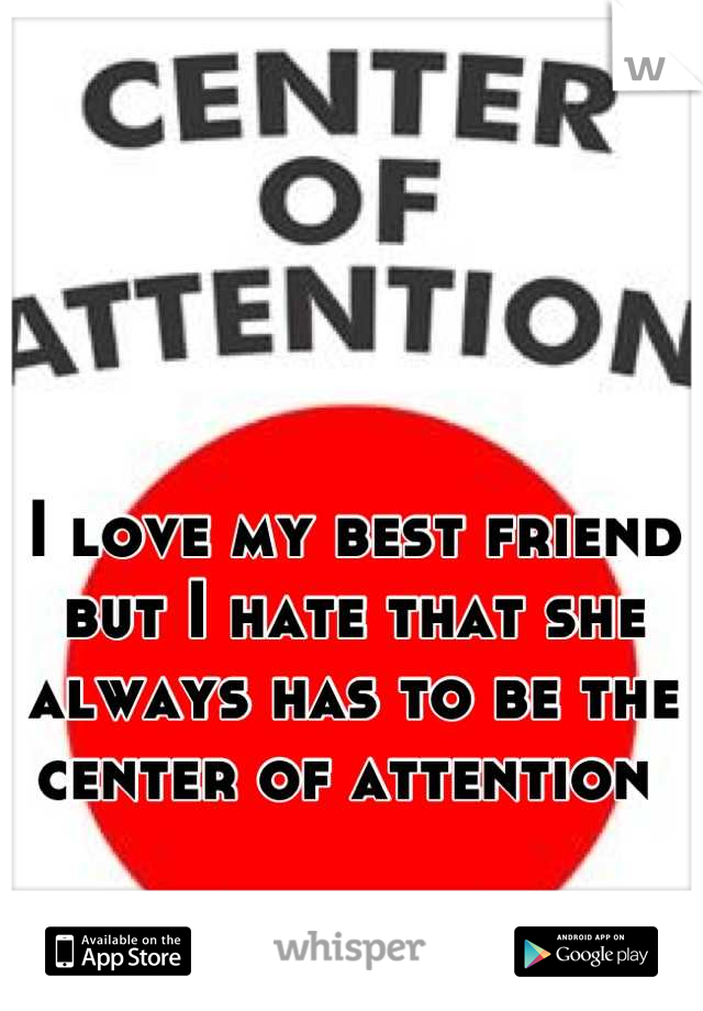 I love my best friend but I hate that she always has to be the center of attention