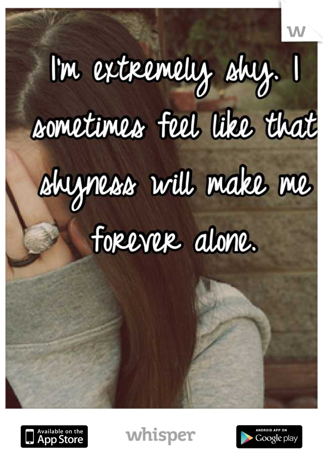 I'm extremely shy. I sometimes feel like that shyness will make me forever alone.
