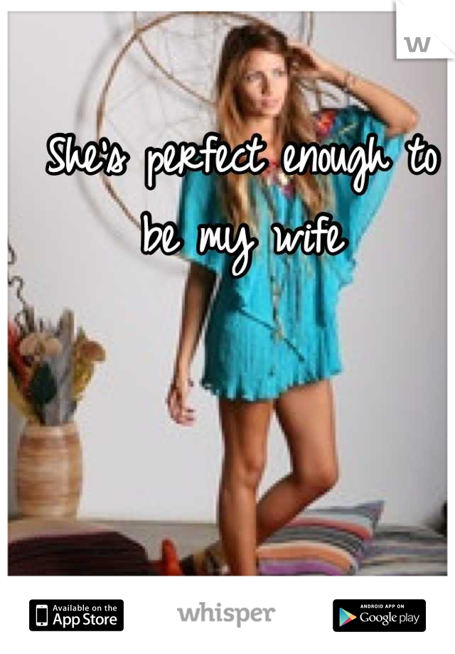She's perfect enough to be my wife