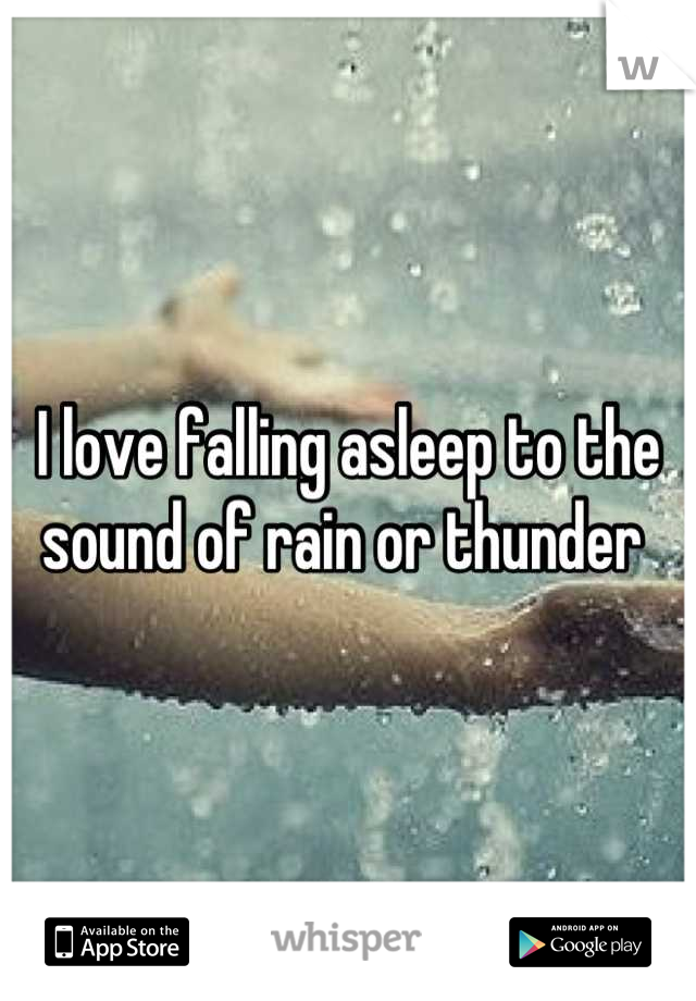I love falling asleep to the sound of rain or thunder