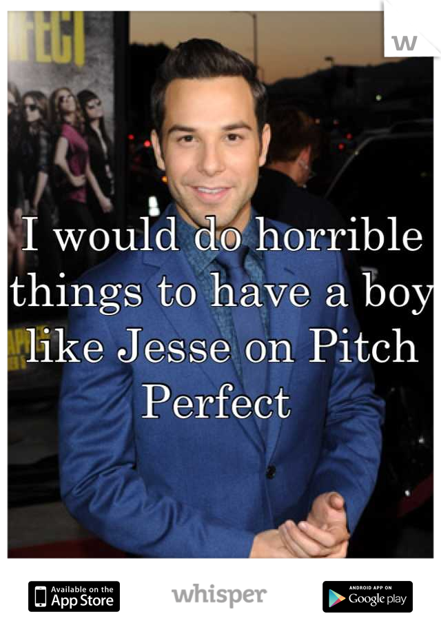 I would do horrible things to have a boy like Jesse on Pitch Perfect