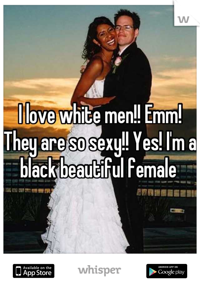 I love white men!! Emm! They are so sexy!! Yes! I'm a black beautiful female