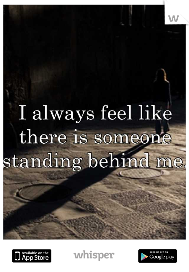 I always feel like there is someone standing behind me.