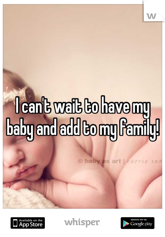 I can't wait to have my baby and add to my family!