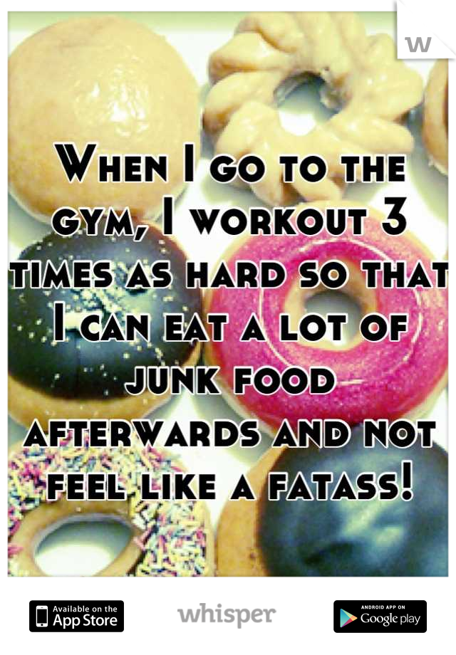 When I go to the gym, I workout 3 times as hard so that I can eat a lot of junk food afterwards and not feel like a fatass!