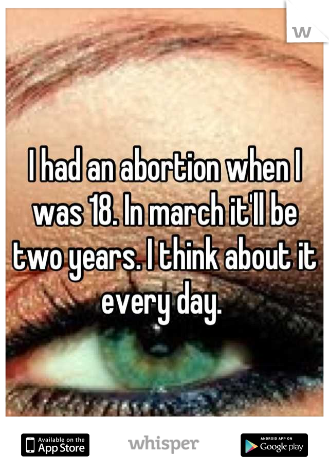 I had an abortion when I was 18. In march it'll be two years. I think about it every day.